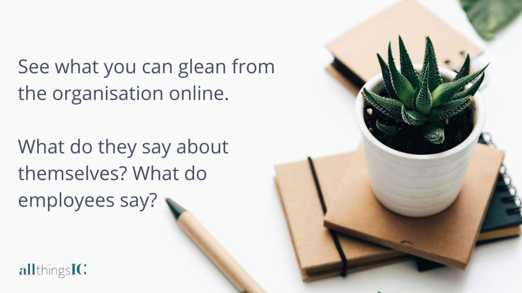See what you can glean from the organisation online. What do they say about themselves? What do employees say?
