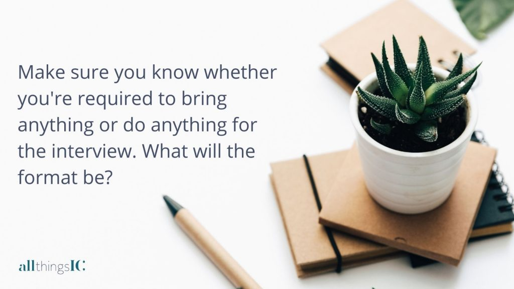 Make sure you know whether you're required to bring anything or do anything for the interview. What will the format be?