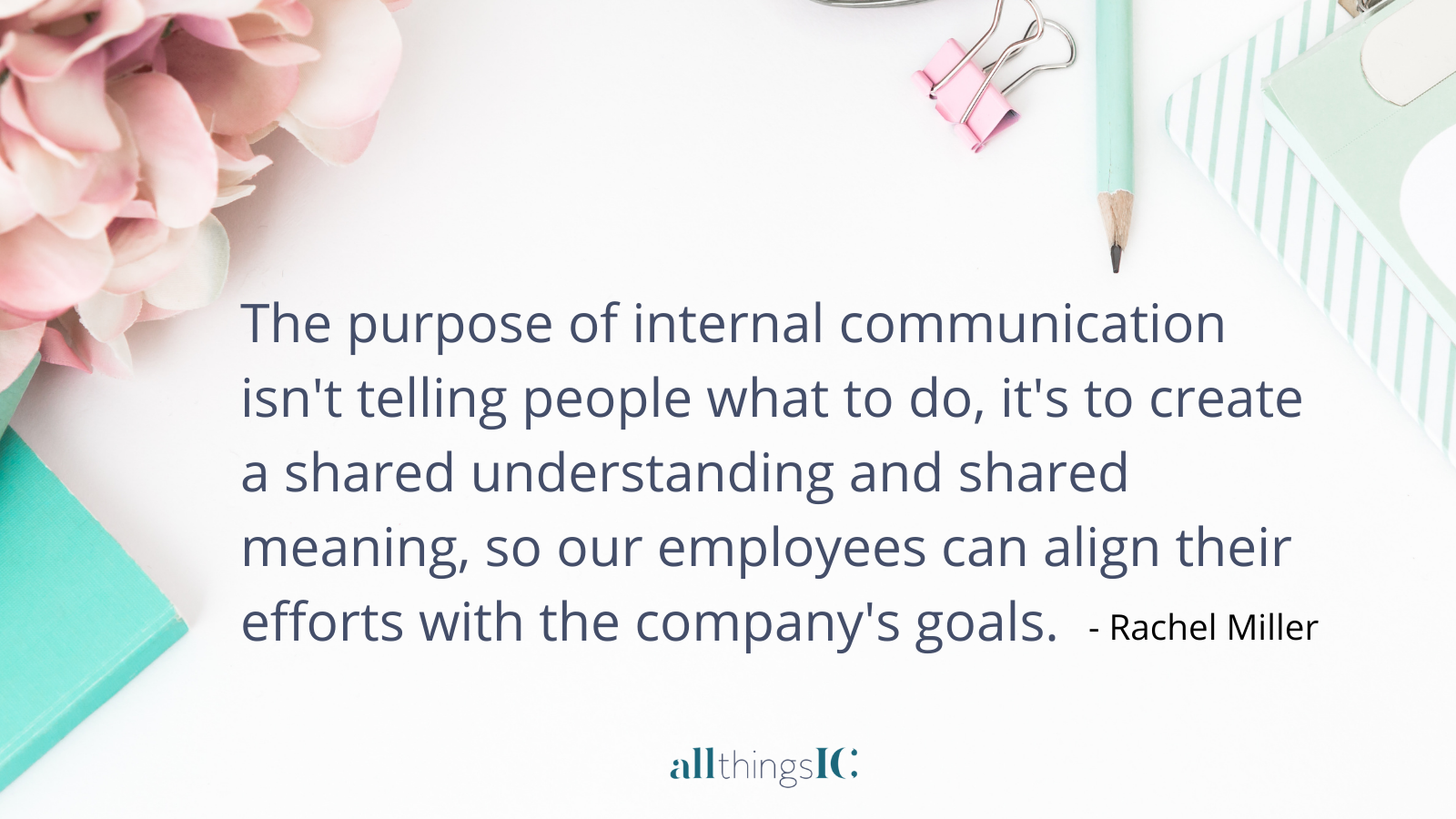 The purpose of internal communication isn't telling people what to do, it's to create a shared understanding and a shared meaning, so our employees can align their efforts with the company's goals and purpose.