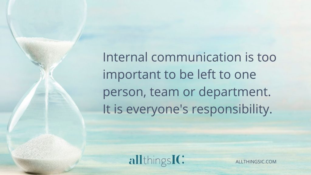 Internal communication is too important to be left to one person, team or department. It is everyone's responsibility